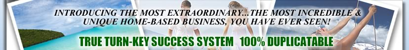 Introducing the most extraordinary...The most incredible & unique home-based business, You have ever seen! A TRUE TURN-KEY SUCCESS SYSTEM 100% DUPLICATABLE